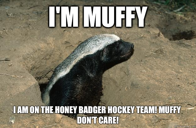 I'm Muffy  I am on the honey badger hockey team! Muffy don't care!