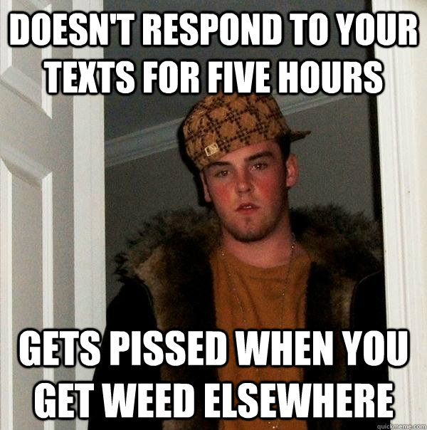 Doesn't respond to your texts for five hours Gets pissed when you get weed elsewhere - Doesn't respond to your texts for five hours Gets pissed when you get weed elsewhere  Scumbag Steve