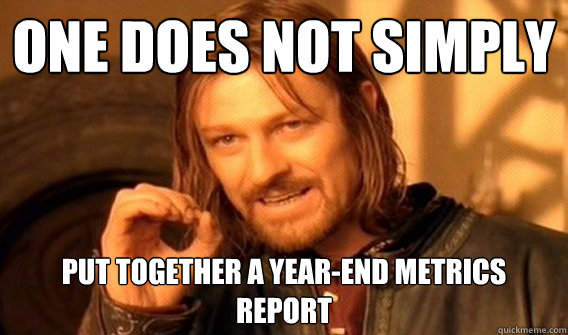 022ec7f9b238dbc99aa22553e53deed9a7c2885370b6dd0f0c1f8414568ff727 one does not simply put together a year end metrics report one