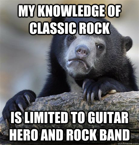 My knowledge of classic rock is limited to Guitar Hero and Rock Band - My knowledge of classic rock is limited to Guitar Hero and Rock Band  Confession Bear