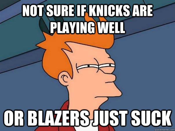 Not sure if Knicks are playing well Or Blazers just suck - Not sure if Knicks are playing well Or Blazers just suck  Futurama Fry