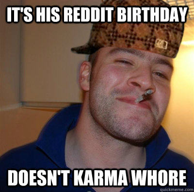 It's his Reddit Birthday Doesn't Karma Whore - It's his Reddit Birthday Doesn't Karma Whore  Scumbag greg