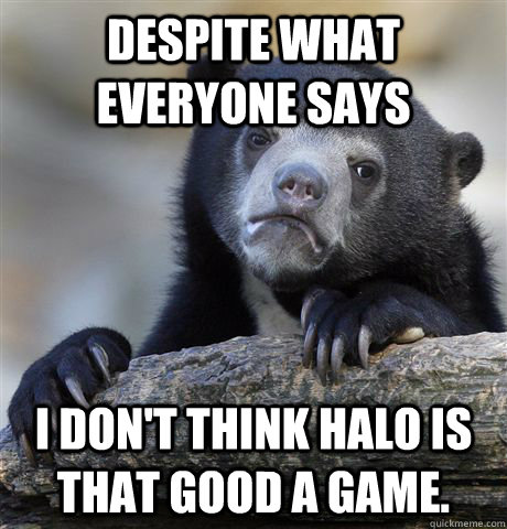 Despite what everyone says I don't think Halo is that good a game. - Despite what everyone says I don't think Halo is that good a game.  Confession Bear
