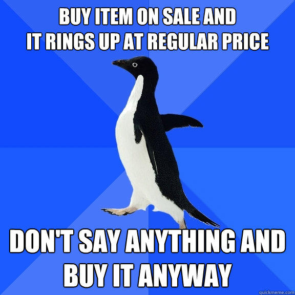 Buy item on sale and It rings up at regular price Don't say anything and BUY IT ANYWAY - Buy item on sale and It rings up at regular price Don't say anything and BUY IT ANYWAY  Socially Awkward Penguin