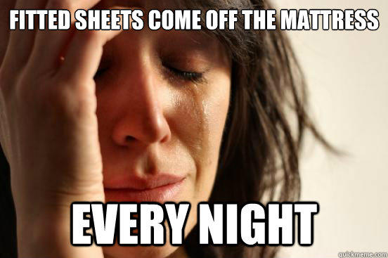 Fitted Sheets come off the mattress every night - Fitted Sheets come off the mattress every night  First World Problems