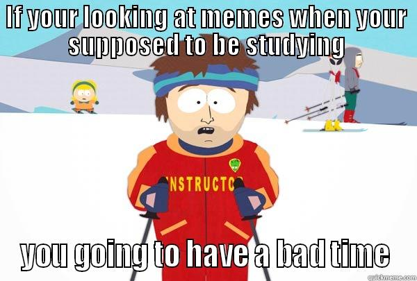 IF YOUR LOOKING AT MEMES WHEN YOUR SUPPOSED TO BE STUDYING YOU GOING TO HAVE A BAD TIME Super Cool Ski Instructor