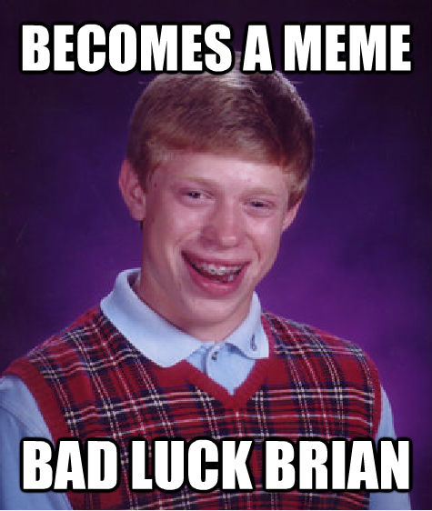 BECOMES A MEME BAD LUCK BRIAN - BECOMES A MEME BAD LUCK BRIAN  Bad Luck Brian