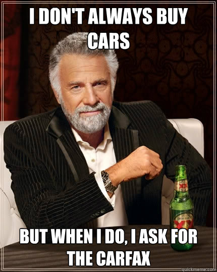 i don't always buy cars but when i do, i ask for the carfax - i don't always buy cars but when i do, i ask for the carfax  The Most Interesting Man In The World