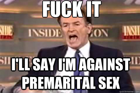 fuck it I'll say I'm against premarital sex