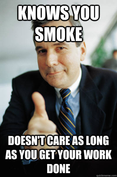 Knows you smoke doesn't care as long as you get your work done - Knows you smoke doesn't care as long as you get your work done  Good Guy Boss
