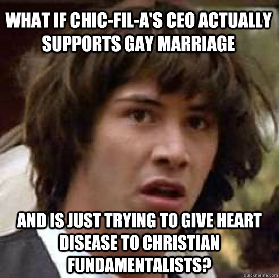 What if Chic-fil-a's CEO actually supports gay marriage And is just trying to give heart disease to christian fundamentalists? - What if Chic-fil-a's CEO actually supports gay marriage And is just trying to give heart disease to christian fundamentalists?  conspiracy keanu