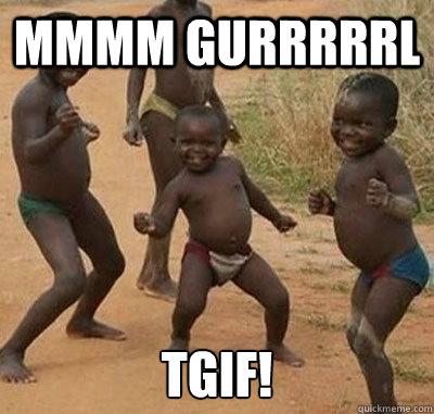 Mmmm gurrrrrl TGIF!