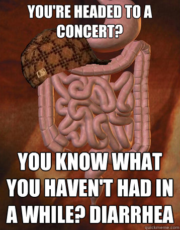 You're Headed to a concert? You know what you haven't had in a while? diarrhea