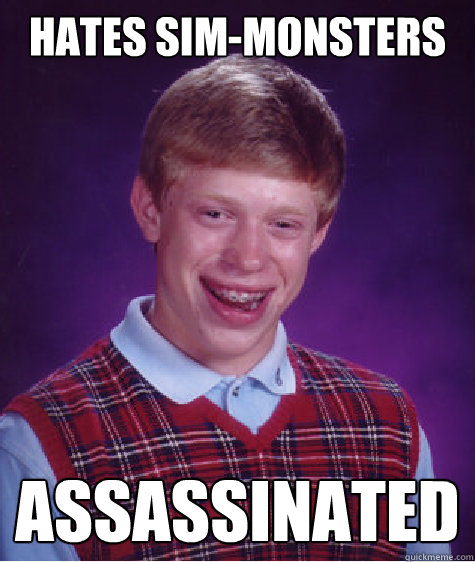 hates sim-monsters assassinated  - hates sim-monsters assassinated   Bad Luck Brian