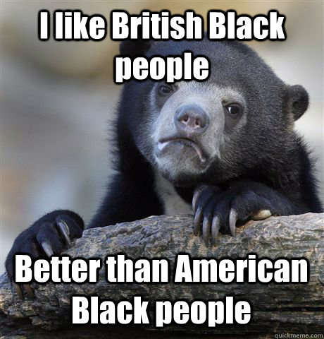 I like British Black people Better than American Black people - I like British Black people Better than American Black people  Confession Bear