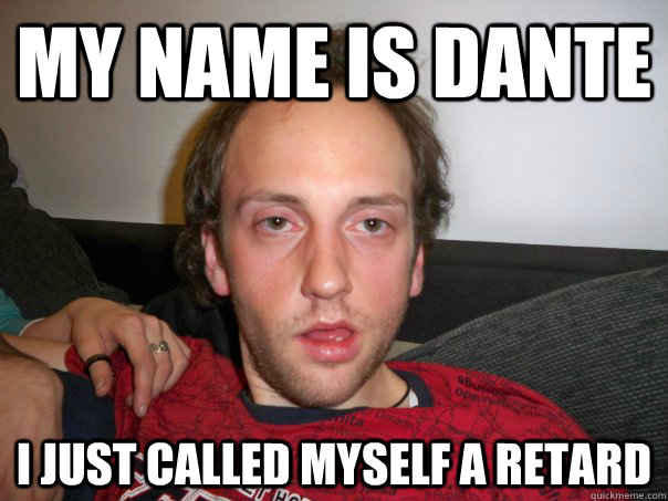 My name is Dante I just called myself a retard