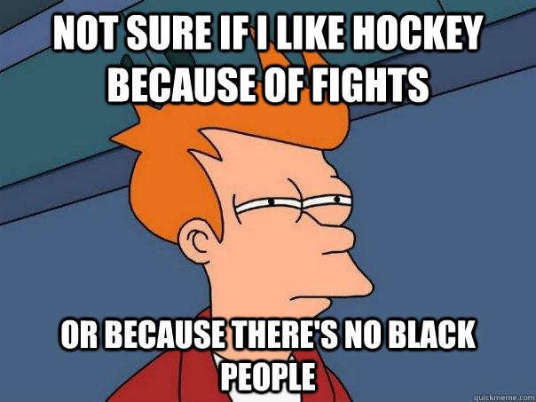 Not sure if I like hockey because of fights Or because there's no black people - Not sure if I like hockey because of fights Or because there's no black people  Futurama Fry