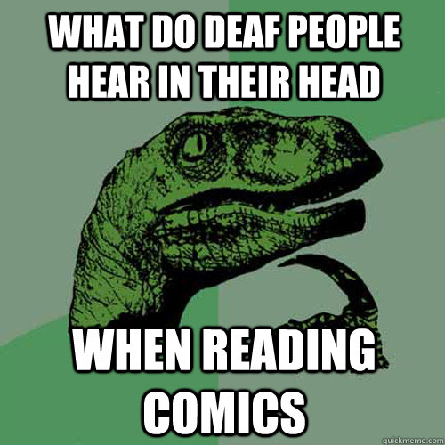 What do deaf people hear in their head  when reading comics - What do deaf people hear in their head  when reading comics  Philosoraptor