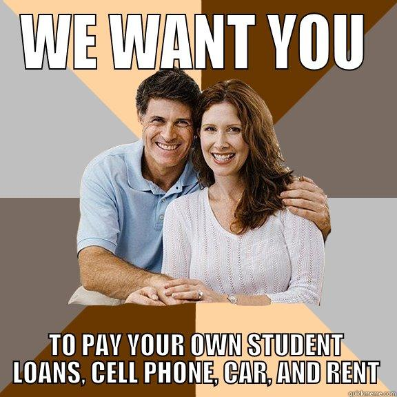 WE WANT YOU TO PAY YOUR OWN STUDENT LOANS, CELL PHONE, CAR, AND RENT Scumbag Parents
