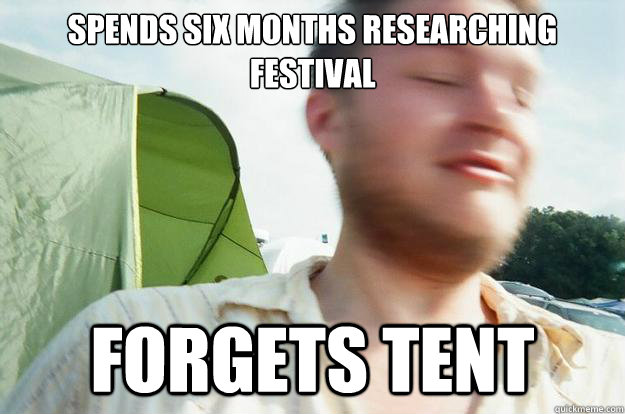 02442fd5ed0806939d4c2504df7fcb3597b727a2d656c9f931b66e7f888bd72f spends six months researching festival forgets tent rookie music