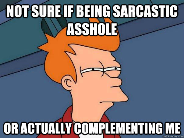 Not sure if being sarcastic asshole Or actually complementing me - Not sure if being sarcastic asshole Or actually complementing me  Futurama Fry