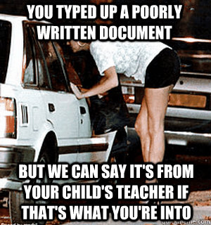 You typed up a poorly written document But we can say it's from your child's teacher if that's what you're into - You typed up a poorly written document But we can say it's from your child's teacher if that's what you're into  Karma Whore