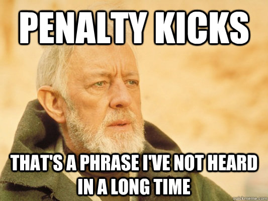 Penalty Kicks That's a phrase I've not heard in a long time - Penalty Kicks That's a phrase I've not heard in a long time  Obi Wan
