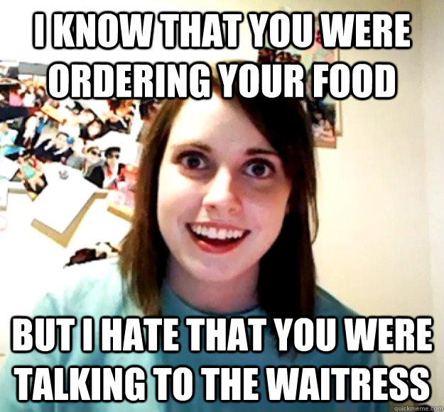 i know that you were ordering your food but i hate that you were talking to the waitress - i know that you were ordering your food but i hate that you were talking to the waitress  Overly Attached Girlfriend