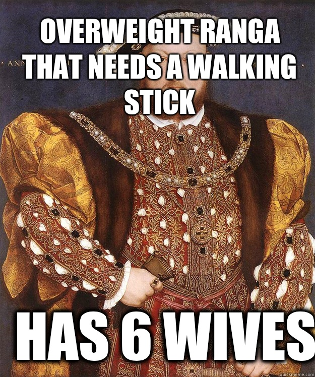 Overweight ranga that needs a walking stick Has 6 wives - Overweight ranga that needs a walking stick Has 6 wives  King Henry VIII