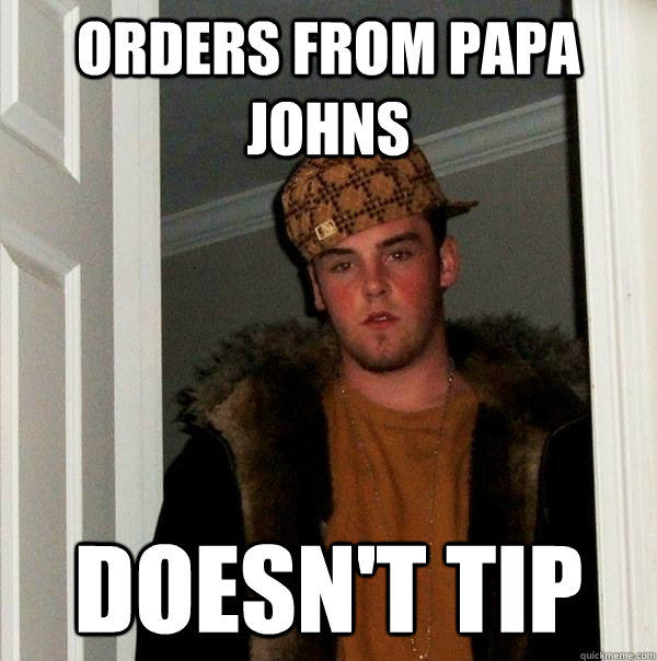 Orders from Papa Johns doesn't tip - Orders from Papa Johns doesn't tip  Scumbag Steve