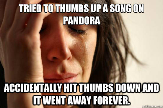 TRIED TO THUMBS UP A SONG ON PANDORA ACCIDENTALLY HIT THUMBS DOWN AND IT WENT AWAY FOREVER. - TRIED TO THUMBS UP A SONG ON PANDORA ACCIDENTALLY HIT THUMBS DOWN AND IT WENT AWAY FOREVER.  First World Problems