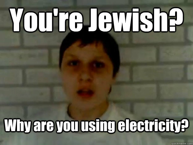 You're Jewish? Why are you using electricity?