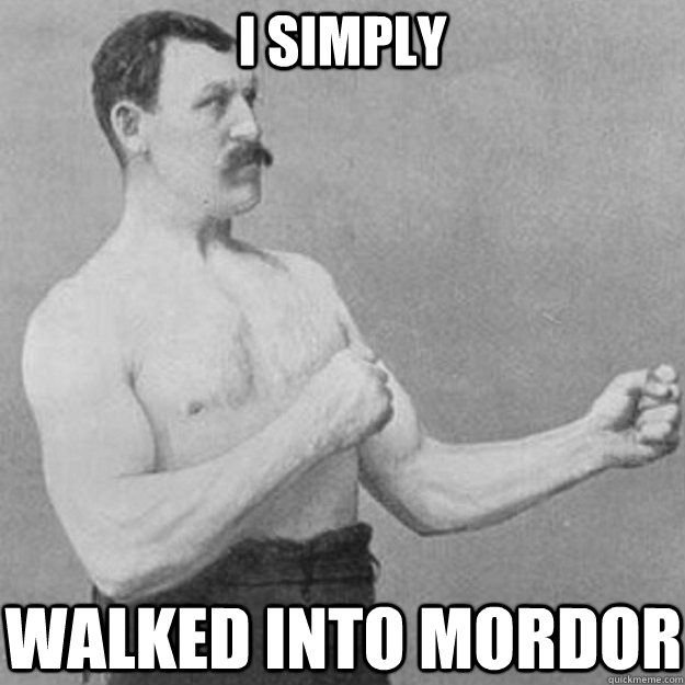I simply walked into mordor - I simply walked into mordor  overly manly man