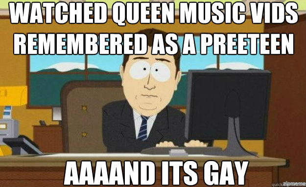 Watched queen music vids remembered as a preeteen AAAAND ITS GAY - Watched queen music vids remembered as a preeteen AAAAND ITS GAY  aaaand its gone