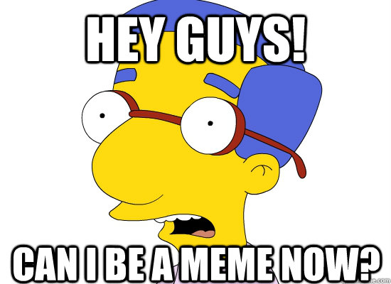 Hey guys! Can I be a meme now? - Hey guys! Can I be a meme now?  Treachery of Milhouse