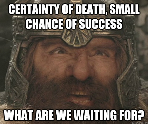 Certainty of death, small chance of success what are we waiting for? - Certainty of death, small chance of success what are we waiting for?  Happy Gimli