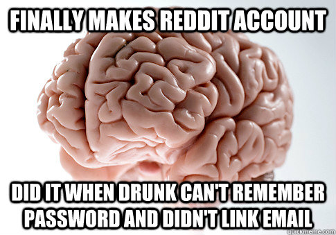 finally makes reddit account did it when drunk can't remember password and didn't link email - finally makes reddit account did it when drunk can't remember password and didn't link email  Scumbag Brain
