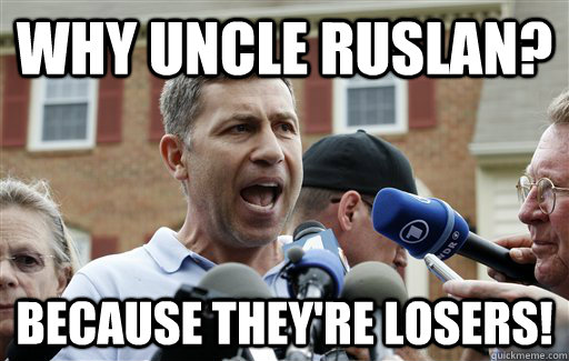 Why Uncle Ruslan? Because they're losers! - Why Uncle Ruslan? Because they're losers!  Uncle Ruslan