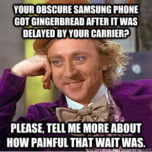 Your obscure Samsung phone got Gingerbread after it was delayed by your carrier? Please, tell me more about how painful that wait was. - Your obscure Samsung phone got Gingerbread after it was delayed by your carrier? Please, tell me more about how painful that wait was.  Creepy Wonka