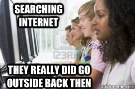 searching internet they really did go outside back then - searching internet they really did go outside back then  gen2k13