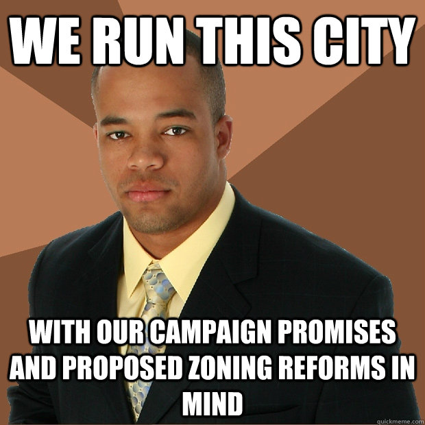 We run this city with our campaign promises and proposed zoning reforms in mind - We run this city with our campaign promises and proposed zoning reforms in mind  Successful Black Man