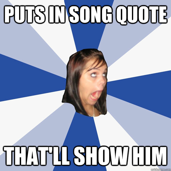 Puts in song quote That'll show him  Annoying Facebook Girl