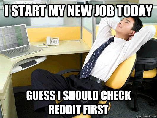 I Start My New Job Today Guess I Should Check Reddit First Office
