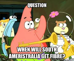 Question When will South ameristralia get fibre?
