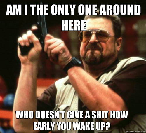 AM I THE ONLY ONE AROUND HERE WHO DOESN'T GIVE A SHIT HOW EARLY YOU WAKE UP? - AM I THE ONLY ONE AROUND HERE WHO DOESN'T GIVE A SHIT HOW EARLY YOU WAKE UP?  Misc