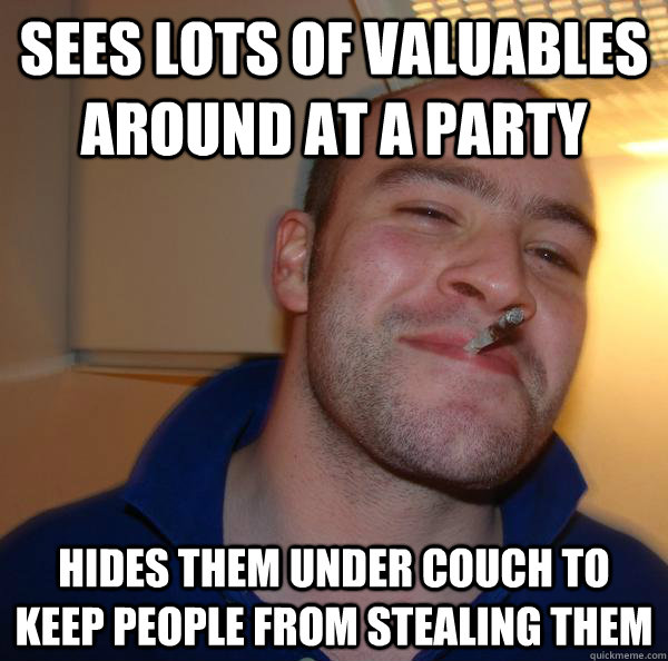 Sees lots of valuables around at a party hides them under couch to keep people from stealing them - Sees lots of valuables around at a party hides them under couch to keep people from stealing them  Misc