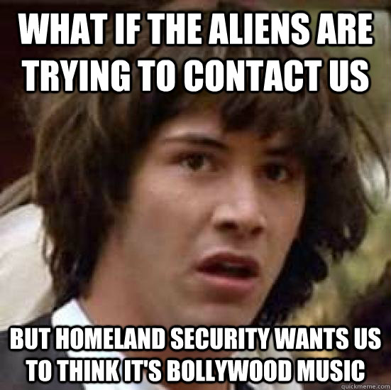 WHAT IF THE ALIENS ARE TRYING TO CONTACT US BUT HOMELAND SECURITY WANTS US TO THINK IT'S BOLLYWOOD MUSIC - WHAT IF THE ALIENS ARE TRYING TO CONTACT US BUT HOMELAND SECURITY WANTS US TO THINK IT'S BOLLYWOOD MUSIC  conspiracy keanu