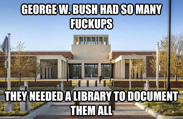 George W. Bush had so many fuckups They needed a library to document them all - George W. Bush had so many fuckups They needed a library to document them all  Misc