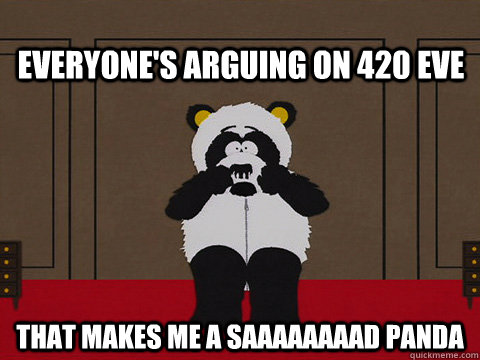 Everyone's arguing on 420 eve that makes me a saaaaaaaad panda