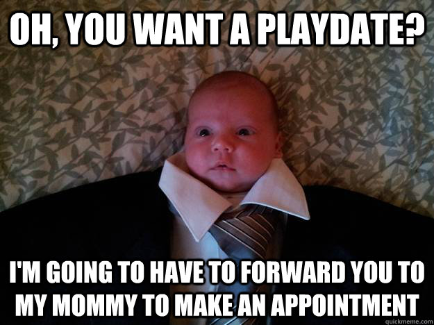 oh, you want a playdate? i'm going to have to forward you to my mommy to make an appointment